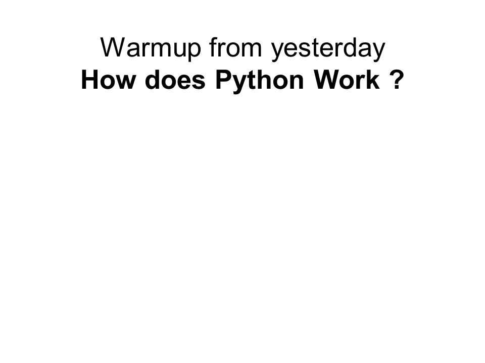 Warmup from yesterday How does Python Work ?