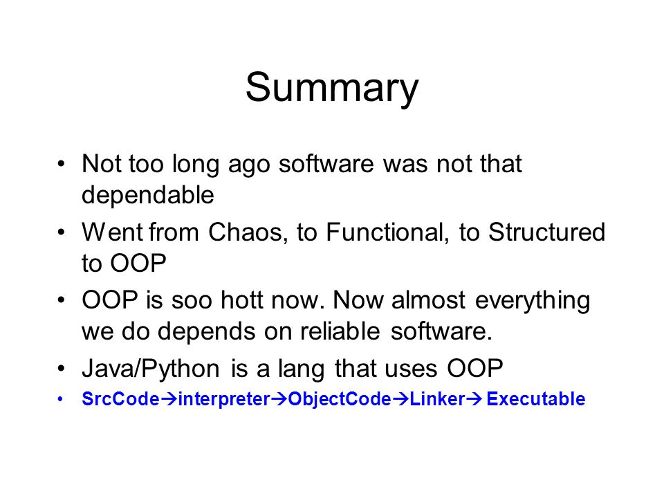 Summary Not too long ago software was not that dependable Went from Chaos, to Functional, to Structured to OOP OOP is soo hott now. Now almost everyth