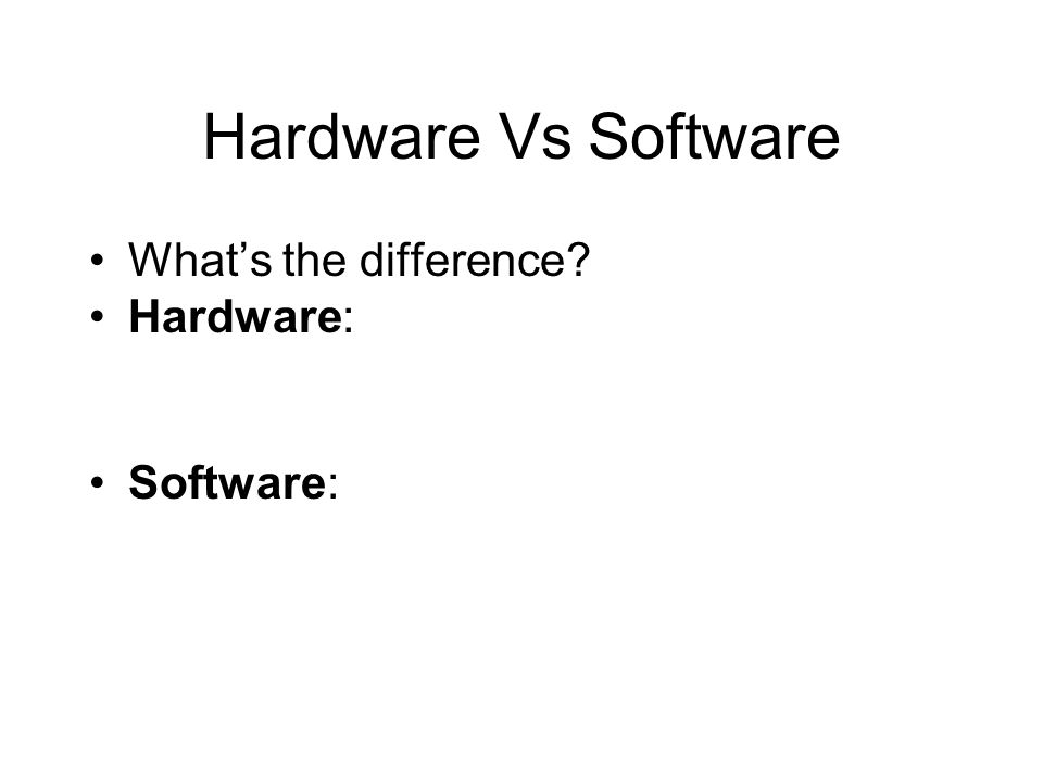 Hardware Vs Software Whats the difference? Hardware: Software: