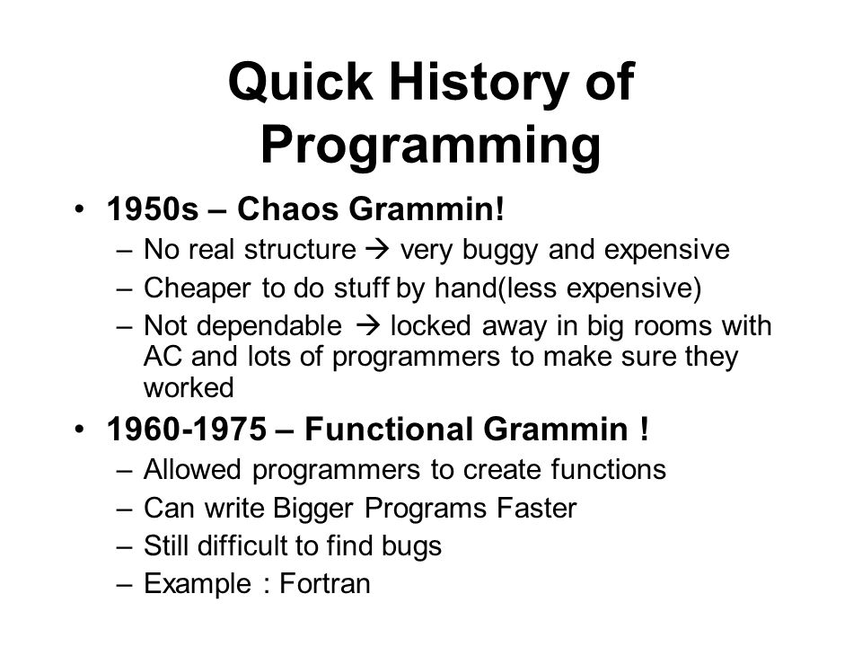 Quick History of Programming 1950s – Chaos Grammin! –No real structure very buggy and expensive –Cheaper to do stuff by hand(less expensive) –Not depe