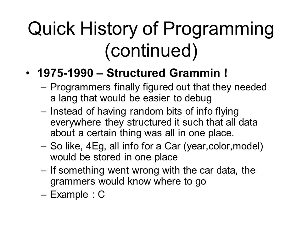 Quick History of Programming (continued) 1975-1990 – Structured Grammin ! –Programmers finally figured out that they needed a lang that would be easie