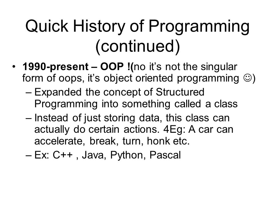 Quick History of Programming (continued) 1990-present – OOP !(no its not the singular form of oops, its object oriented programming ) –Expanded the co