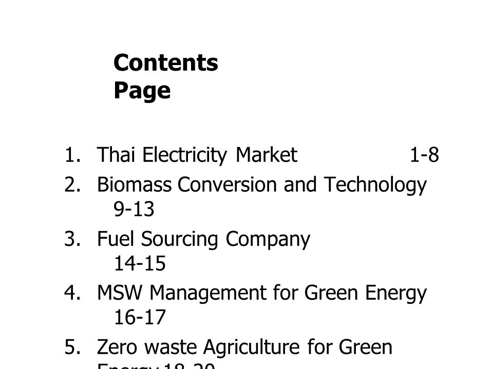 Contents Page 1.Thai Electricity Market1-8 2.Biomass Conversion and Technology 9-13 3.Fuel Sourcing Company 14-15 4.MSW Management for Green Energy 16