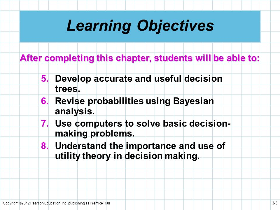 Copyright ©2012 Pearson Education, Inc. publishing as Prentice Hall 3-3 Learning Objectives 5.Develop accurate and useful decision trees. 6.Revise pro