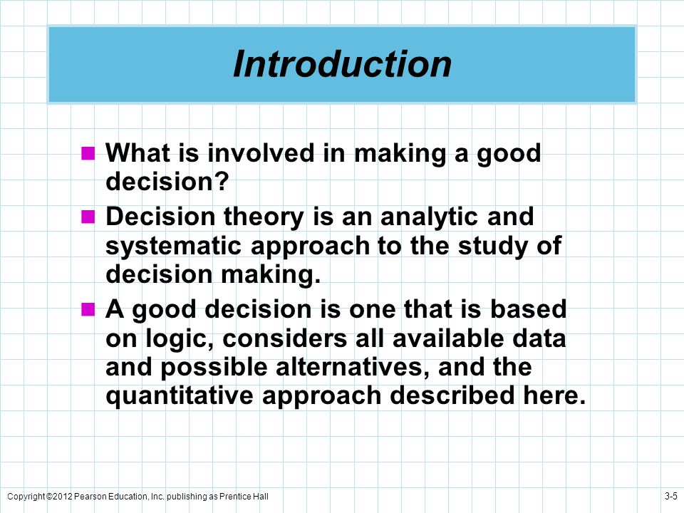 Copyright ©2012 Pearson Education, Inc. publishing as Prentice Hall 3-5 Introduction What is involved in making a good decision? Decision theory is an