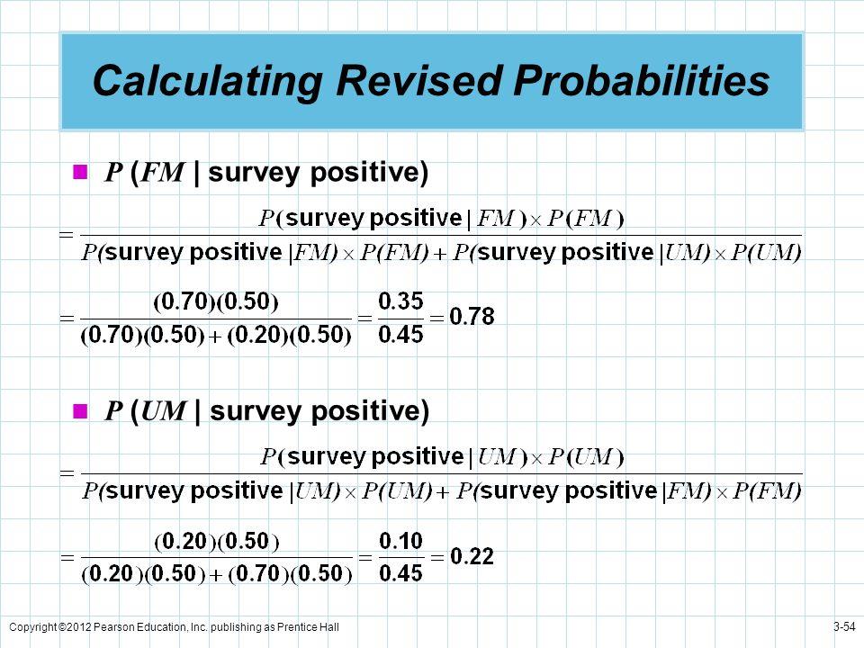 Copyright ©2012 Pearson Education, Inc. publishing as Prentice Hall 3-54 Calculating Revised Probabilities P ( FM | survey positive) P ( UM | survey p