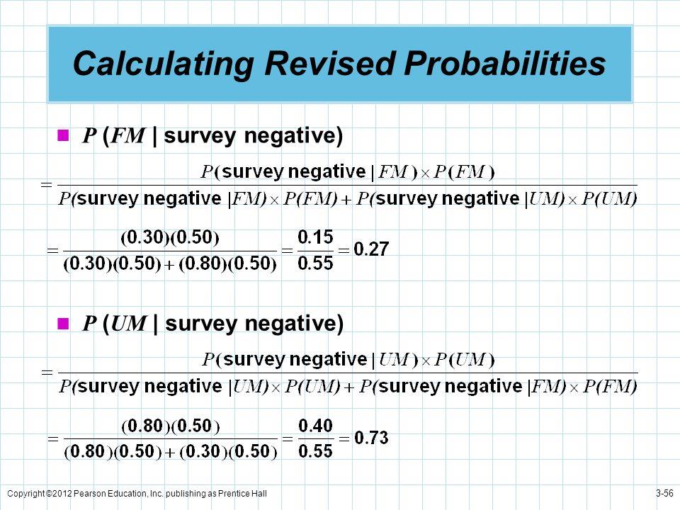 Copyright ©2012 Pearson Education, Inc. publishing as Prentice Hall 3-56 Calculating Revised Probabilities P ( FM | survey negative) P ( UM | survey n