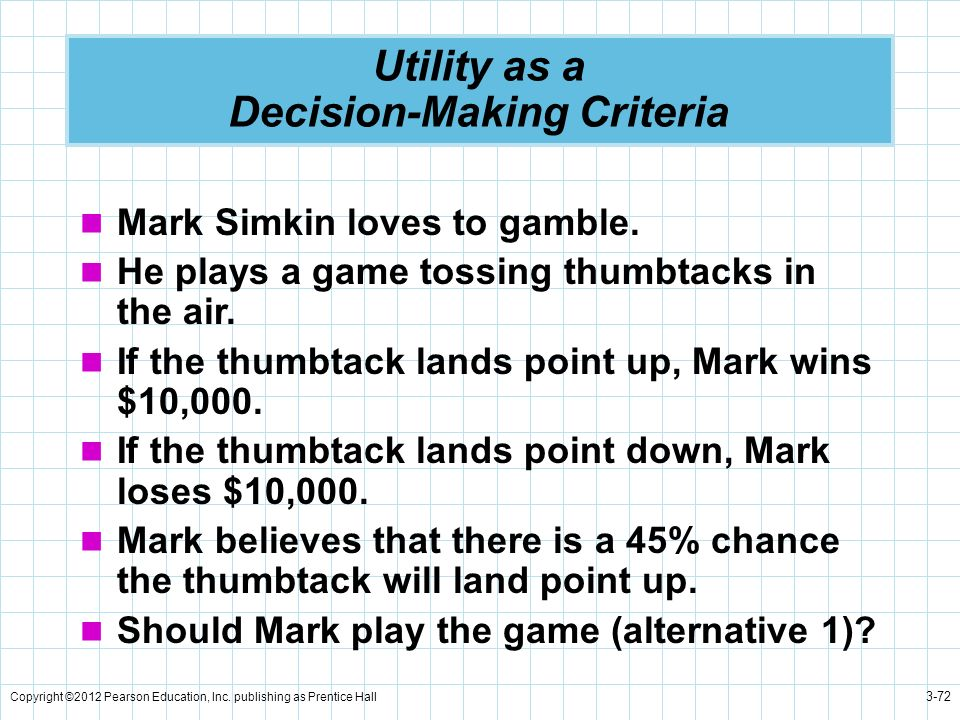 Copyright ©2012 Pearson Education, Inc. publishing as Prentice Hall 3-72 Utility as a Decision-Making Criteria Mark Simkin loves to gamble. He plays a