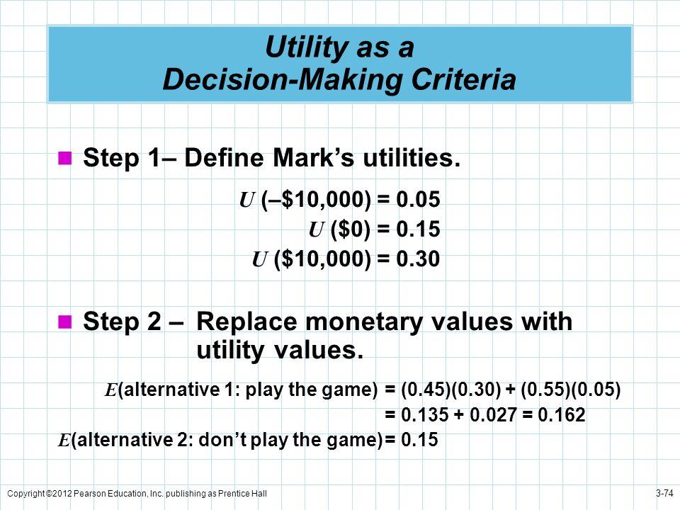 Copyright ©2012 Pearson Education, Inc. publishing as Prentice Hall 3-74 Utility as a Decision-Making Criteria Step 1– Define Marks utilities. U (–$10