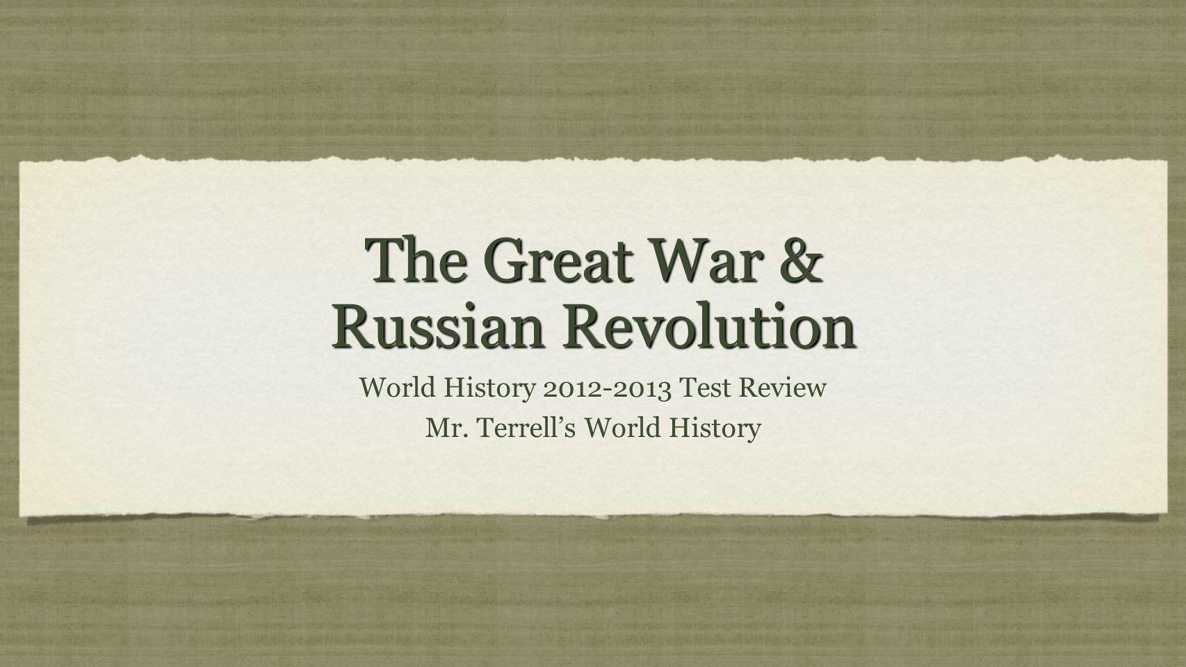 The Great War & Russian Revolution World History 2012-2013 Test Review Mr. Terrells World History World History 2012-2013 Test Review Mr. Terrells Wor