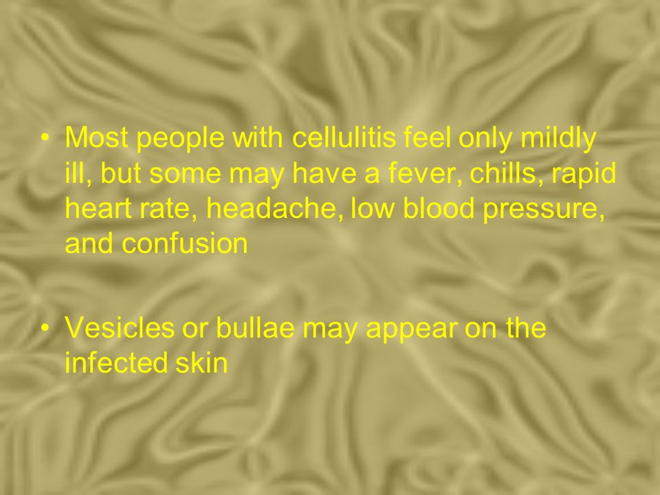 Most people with cellulitis feel only mildly ill, but some may have a fever, chills, rapid heart rate, headache, low blood pressure, and confusion Ves