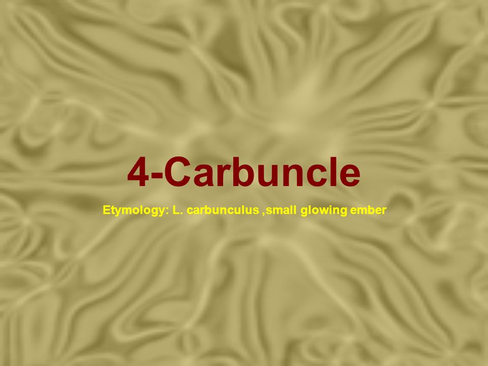 4-Carbuncle Etymology: L. carbunculus, small glowing ember