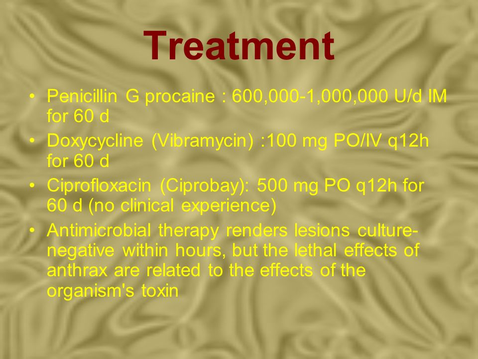 Treatment Penicillin G procaine : 600,000-1,000,000 U/d IM for 60 d Doxycycline (Vibramycin) :100 mg PO/IV q12h for 60 d Ciprofloxacin (Ciprobay): 500