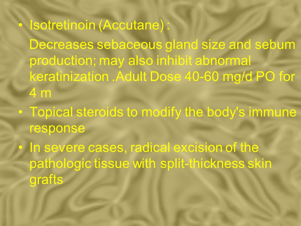 Isotretinoin (Accutane) : Decreases sebaceous gland size and sebum production; may also inhibit abnormal keratinization. Adult Dose 40-60 mg/d PO for