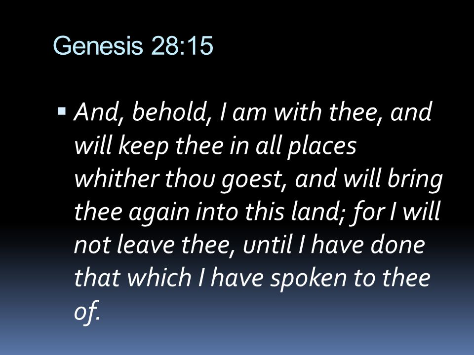 Genesis 28:15 And, behold, I am with thee, and will keep thee in all places whither thou goest, and will bring thee again into this land; for I will not leave thee, until I have done that which I have spoken to thee of.