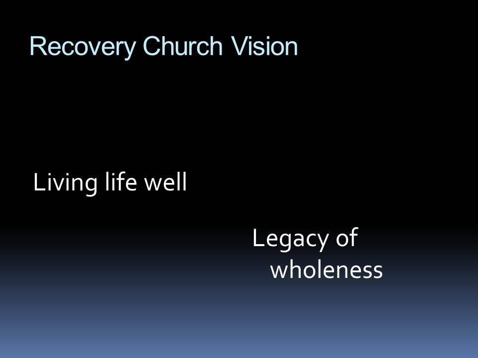 Recovery Church Vision Living life well Legacy of wholeness