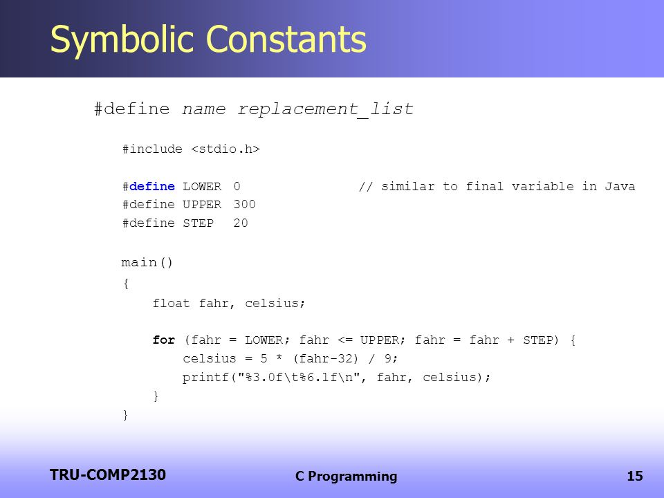 TRU-COMP2130 C Programming15 Symbolic Constants #define name replacement_list #include #define LOWER 0// similar to final variable in Java #define UPP