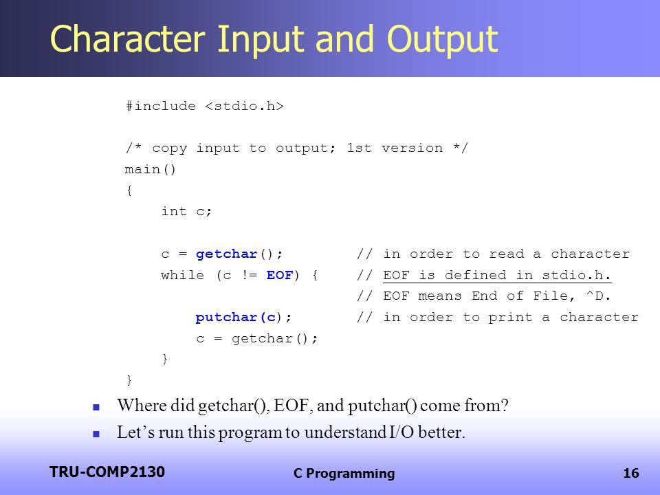 TRU-COMP2130 C Programming16 Character Input and Output #include /* copy input to output; 1st version */ main() { int c; c = getchar();// in order to