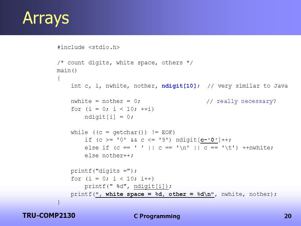 TRU-COMP2130 C Programming20 Arrays #include /* count digits, white space, others */ main() { int c, i, nwhite, nother, ndigit[10]; // very similar to