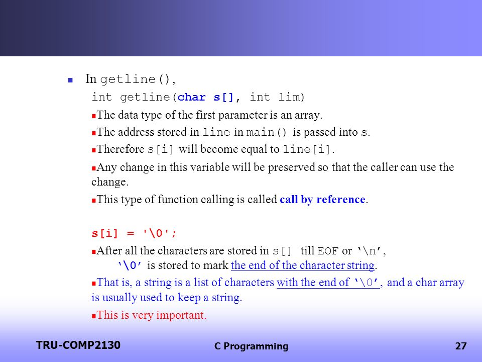 TRU-COMP2130 C Programming27 In getline(), int getline(char s[], int lim) The data type of the first parameter is an array. The address stored in line