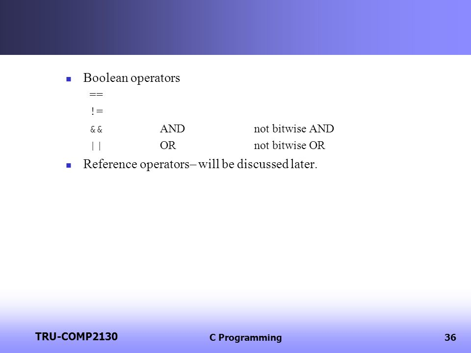 TRU-COMP2130 C Programming36 Boolean operators == != && ANDnot bitwise AND || ORnot bitwise OR Reference operators– will be discussed later.