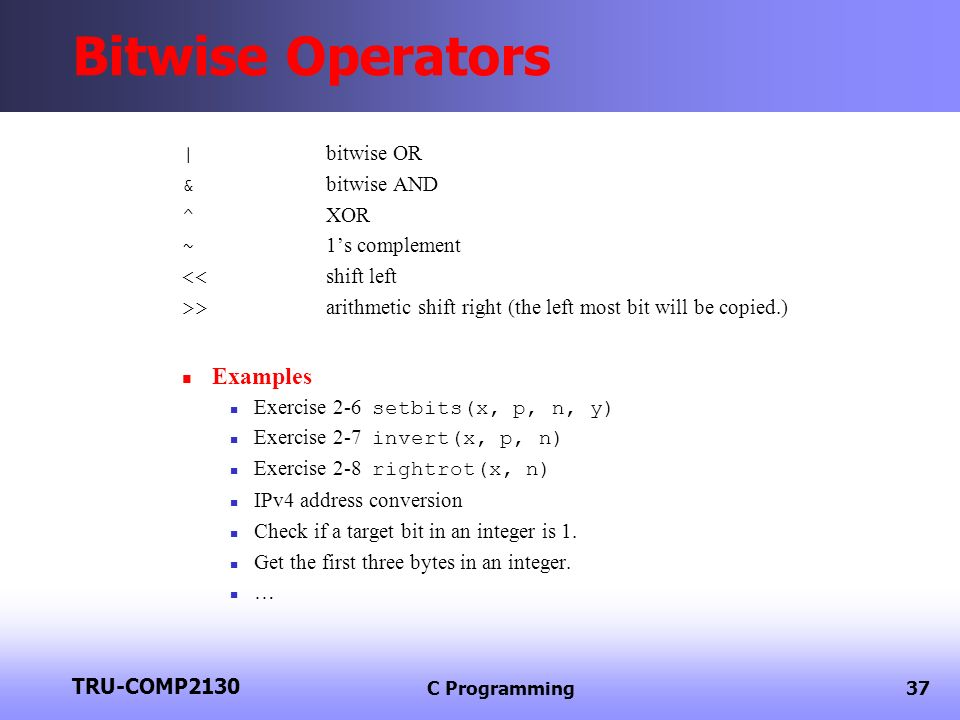 TRU-COMP2130 C Programming37 Bitwise Operators | bitwise OR & bitwise AND ^ XOR ~ 1s complement << shift left >> arithmetic shift right (the left most