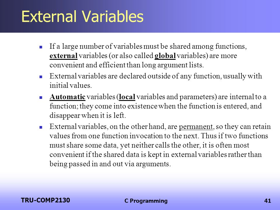 TRU-COMP2130 C Programming41 External Variables If a large number of variables must be shared among functions, external variables (or also called glob