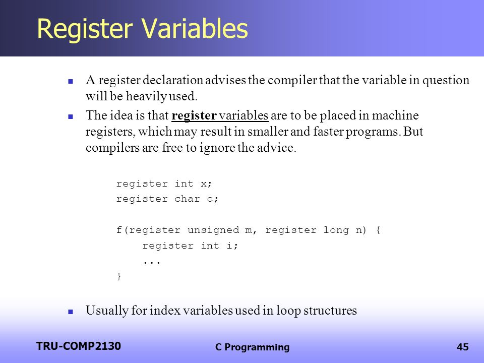 TRU-COMP2130 C Programming45 Register Variables A register declaration advises the compiler that the variable in question will be heavily used. The id