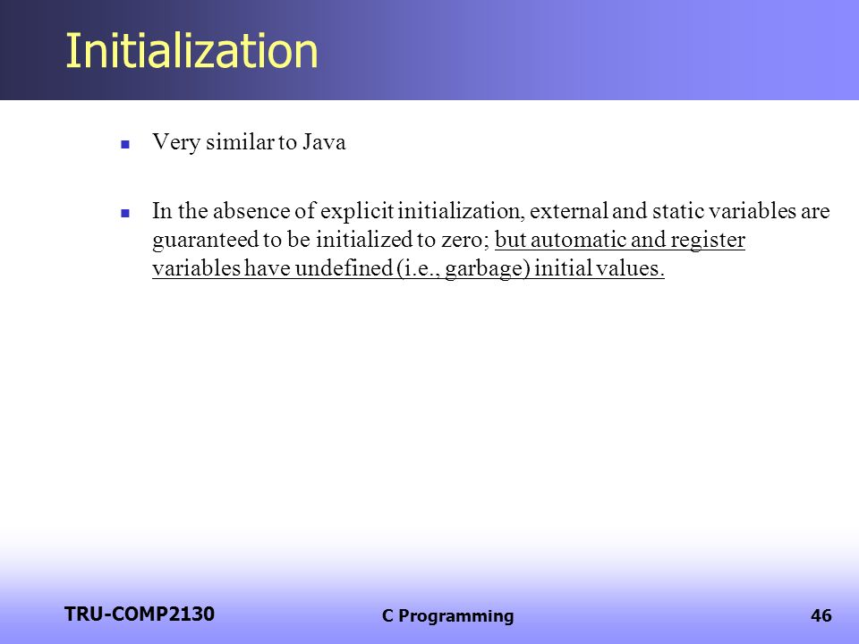 TRU-COMP2130 C Programming46 Initialization Very similar to Java In the absence of explicit initialization, external and static variables are guarante