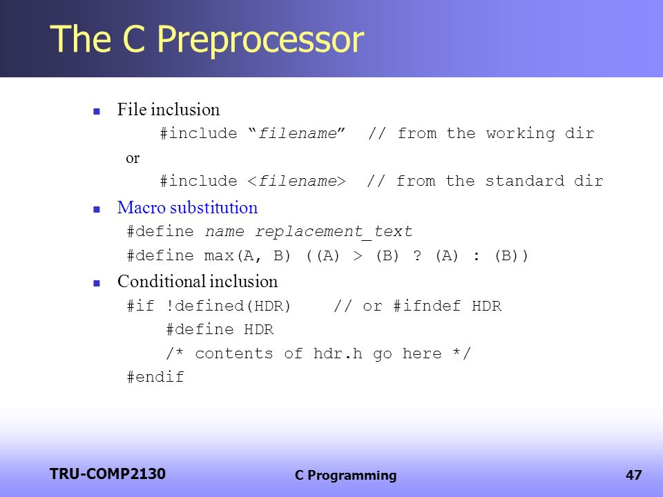 TRU-COMP2130 C Programming47 The C Preprocessor File inclusion #include filename // from the working dir or #include // from the standard dir Macro su