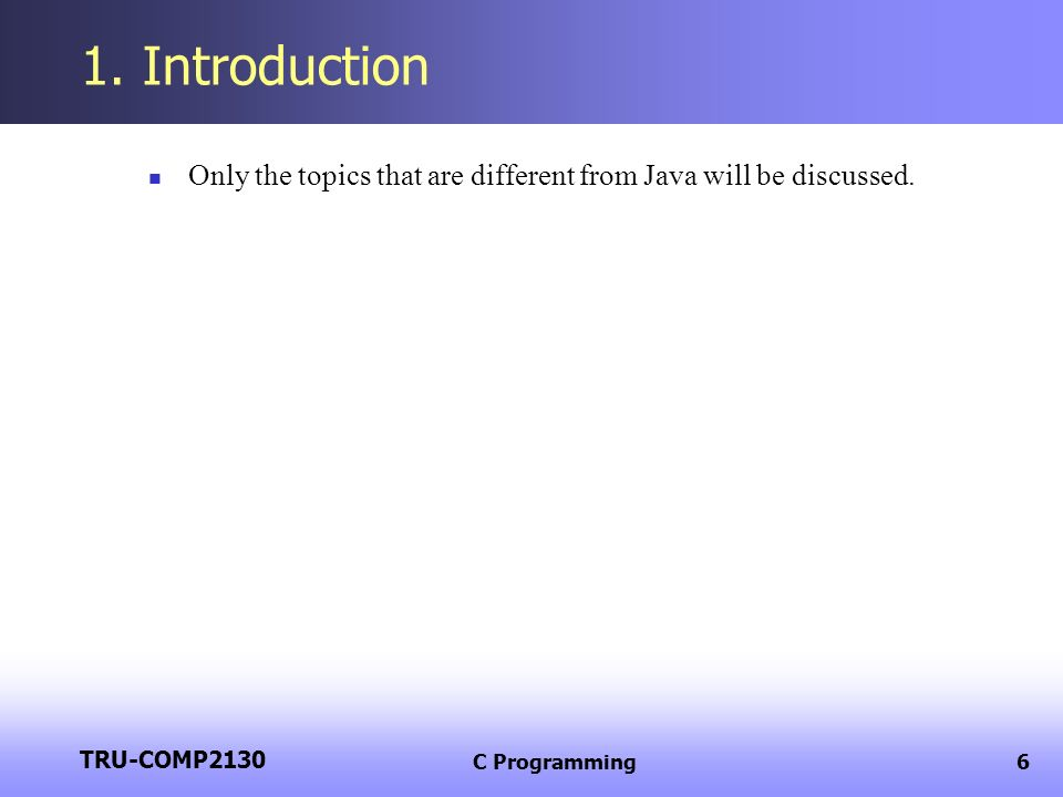 TRU-COMP2130 C Programming6 1. Introduction Only the topics that are different from Java will be discussed.