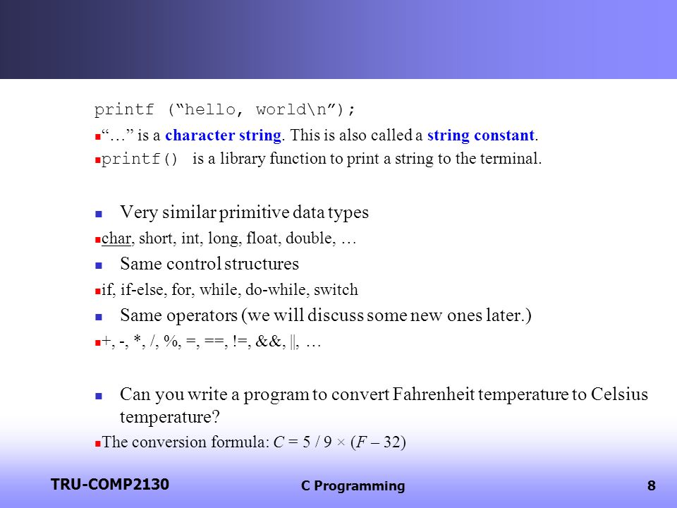 TRU-COMP2130 C Programming8 printf (hello, world\n); … is a character string. This is also called a string constant. printf() is a library function to