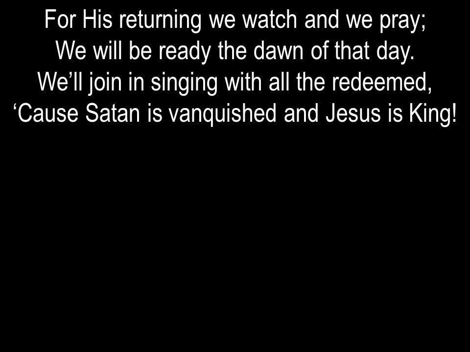 For His returning we watch and we pray; We will be ready the dawn of that day. Well join in singing with all the redeemed, Cause Satan is vanquished a