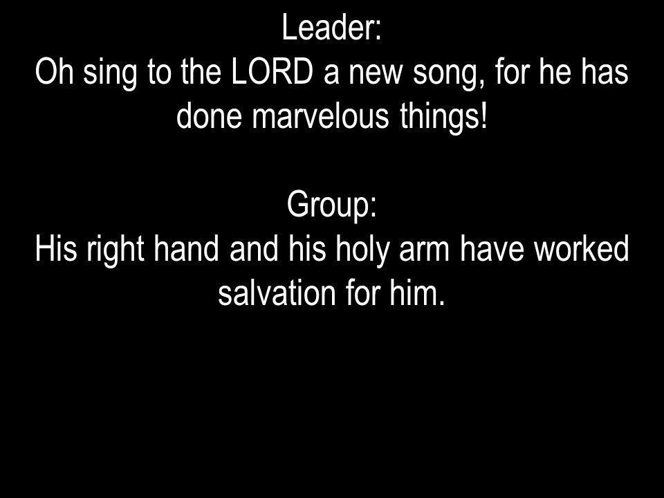 Leader: Oh sing to the LORD a new song, for he has done marvelous things! Group: His right hand and his holy arm have worked salvation for him.