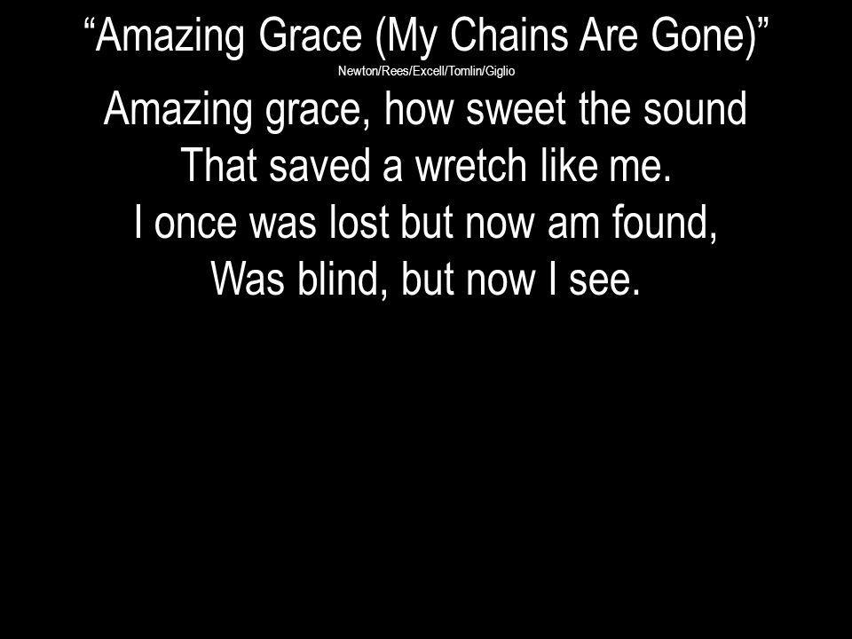 Amazing Grace (My Chains Are Gone) Newton/Rees/Excell/Tomlin/Giglio Amazing grace, how sweet the sound That saved a wretch like me. I once was lost bu
