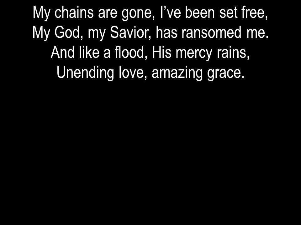 My chains are gone, Ive been set free, My God, my Savior, has ransomed me. And like a flood, His mercy rains, Unending love, amazing grace.