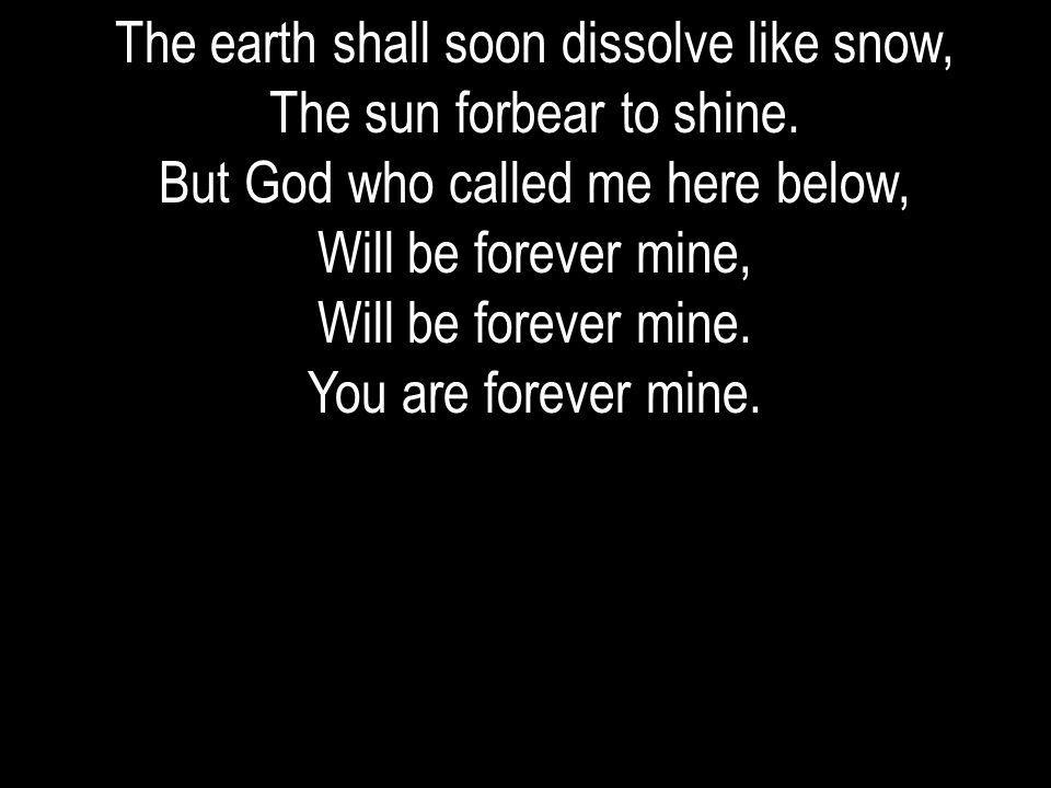 The earth shall soon dissolve like snow, The sun forbear to shine. But God who called me here below, Will be forever mine, Will be forever mine. You a