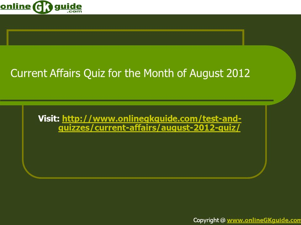 Current Affairs Quiz for the Month of August 2012 Visit: http://www.onlinegkguide.com/test-and- quizzes/current-affairs/august-2012-quiz/http://www.on