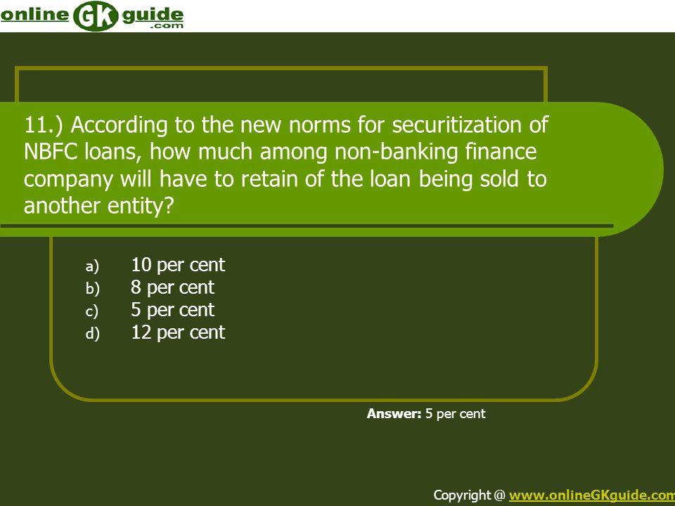 11.) According to the new norms for securitization of NBFC loans, how much among non-banking finance company will have to retain of the loan being sol
