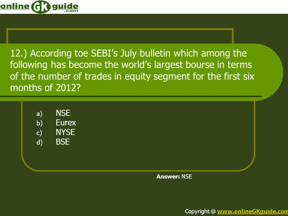 12.) According toe SEBIs July bulletin which among the following has become the worlds largest bourse in terms of the number of trades in equity segment for the first six months of 2012.