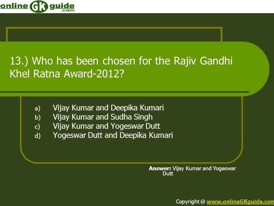 13.) Who has been chosen for the Rajiv Gandhi Khel Ratna Award-2012? a) Vijay Kumar and Deepika Kumari b) Vijay Kumar and Sudha Singh c) Vijay Kumar a