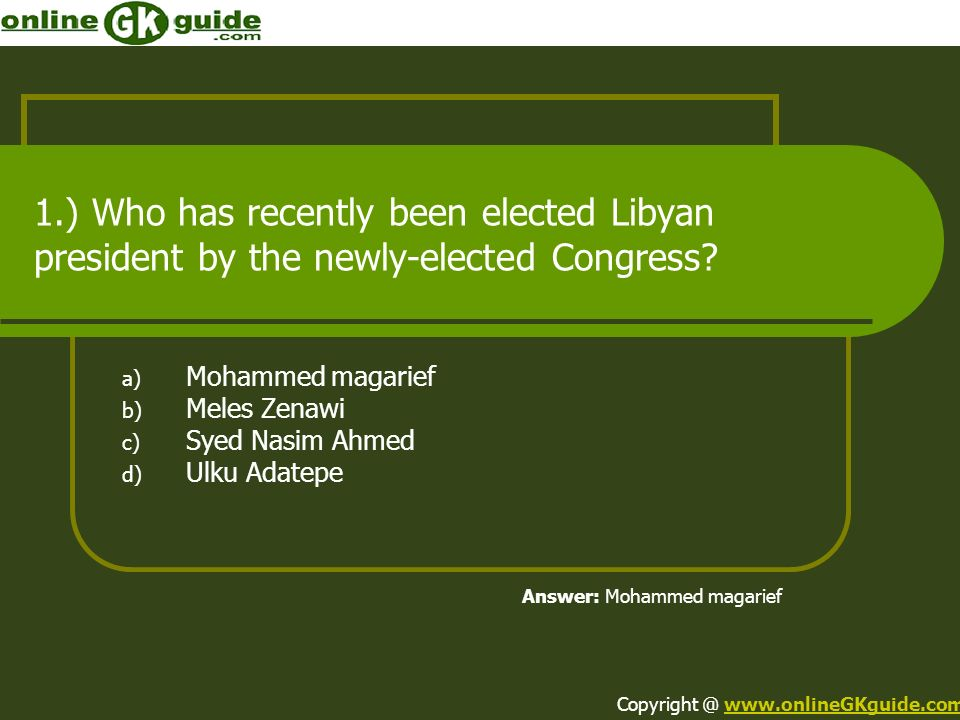 1.) Who has recently been elected Libyan president by the newly-elected Congress? a) Mohammed magarief b) Meles Zenawi c) Syed Nasim Ahmed d) Ulku Ada