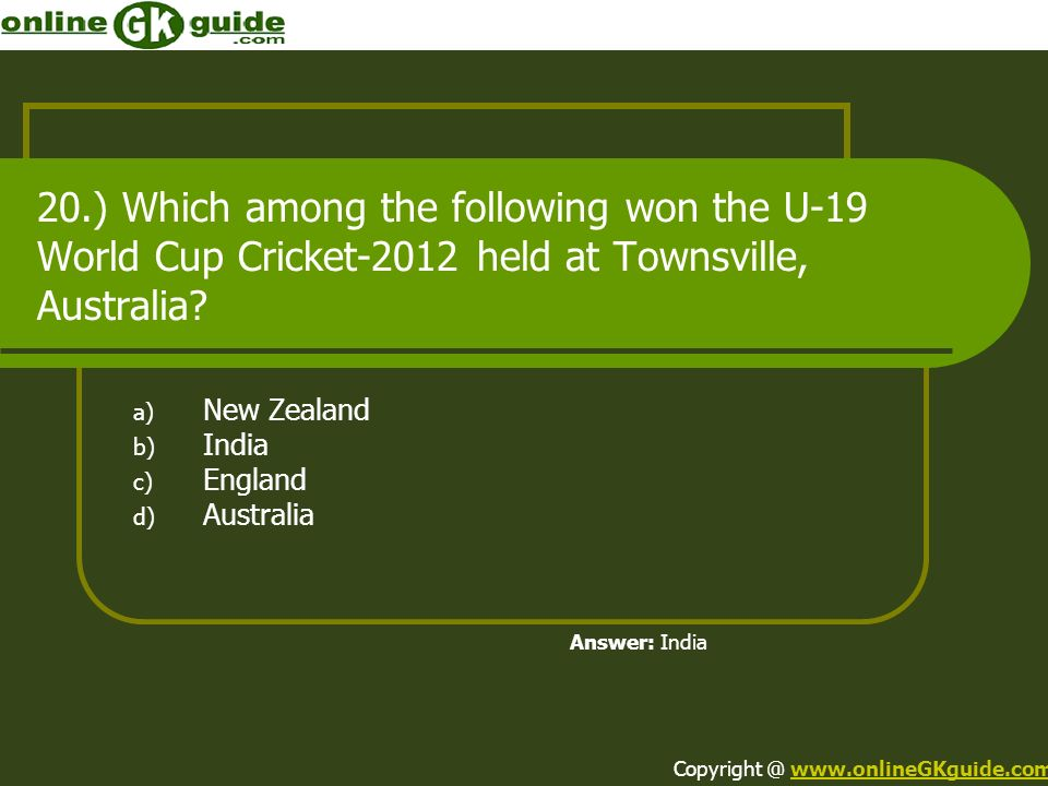 20.) Which among the following won the U-19 World Cup Cricket-2012 held at Townsville, Australia? a) New Zealand b) India c) England d) Australia Answ