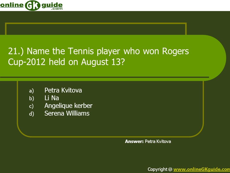 21.) Name the Tennis player who won Rogers Cup-2012 held on August 13? a) Petra Kvitova b) Li Na c) Angelique kerber d) Serena Williams Answer: Petra