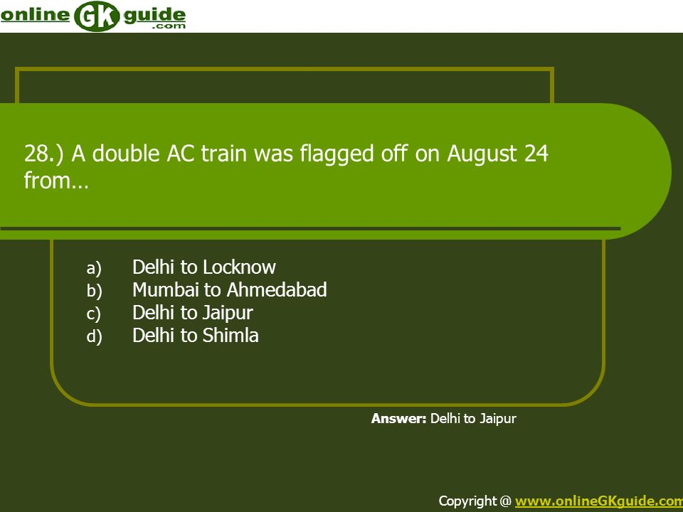 28.) A double AC train was flagged off on August 24 from… a) Delhi to Locknow b) Mumbai to Ahmedabad c) Delhi to Jaipur d) Delhi to Shimla Answer: Del