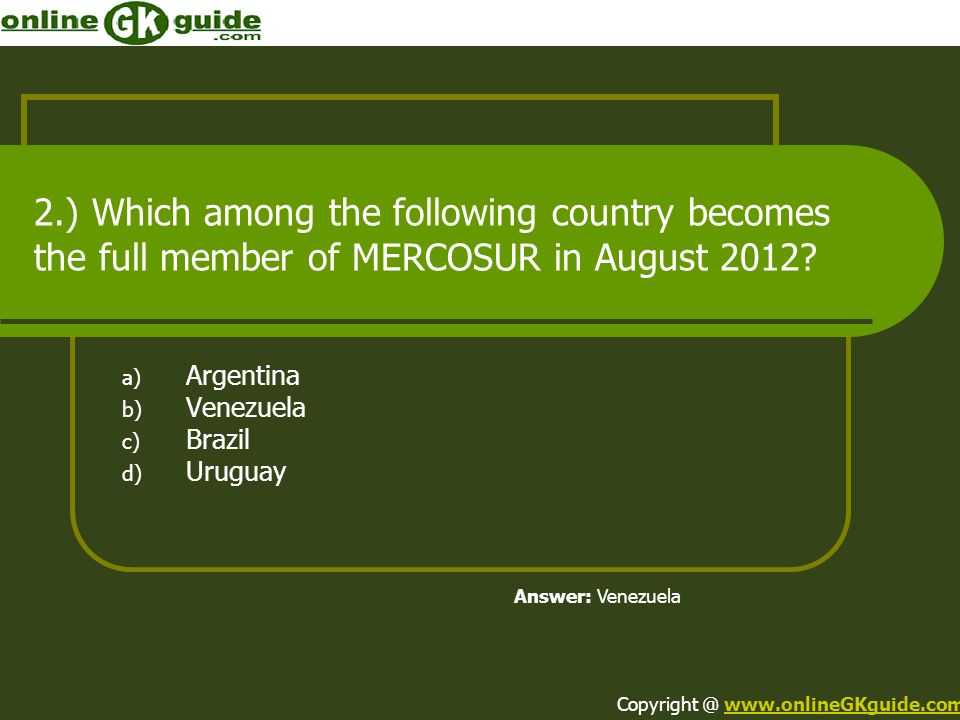 2.) Which among the following country becomes the full member of MERCOSUR in August 2012? a) Argentina b) Venezuela c) Brazil d) Uruguay Answer: Venez