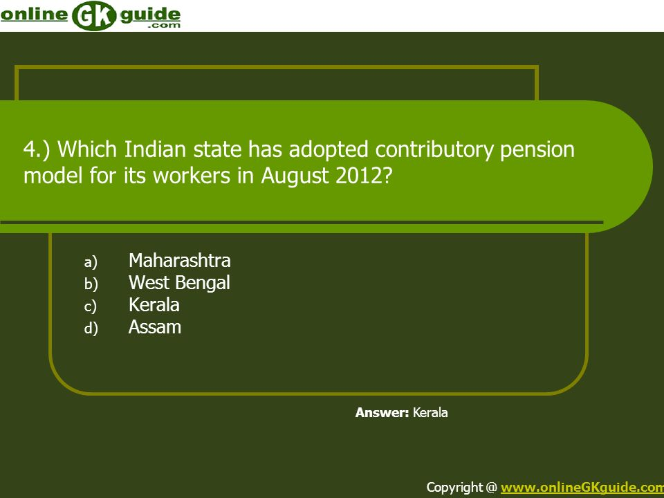 4.) Which Indian state has adopted contributory pension model for its workers in August 2012? a) Maharashtra b) West Bengal c) Kerala d) Assam Answer: