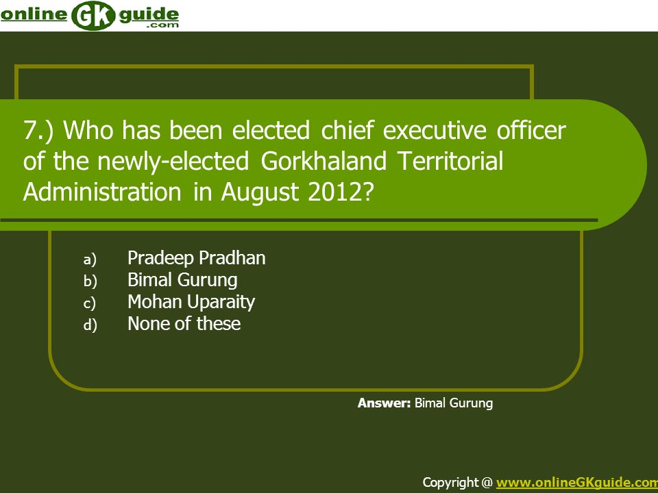 7.) Who has been elected chief executive officer of the newly-elected Gorkhaland Territorial Administration in August 2012? a) Pradeep Pradhan b) Bima