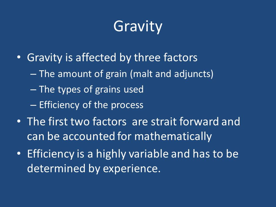 Gravity Gravity is affected by three factors – The amount of grain (malt and adjuncts) – The types of grains used – Efficiency of the process The firs