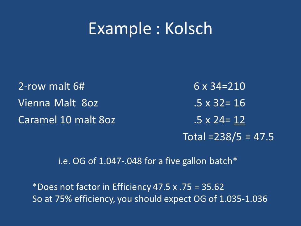 Example : Kolsch 2-row malt 6# Vienna Malt 8oz Caramel 10 malt 8oz 6 x 34=210.5 x 32= 16.5 x 24= 12 Total =238/5 = 47.5 i.e. OG of 1.047-.048 for a fi